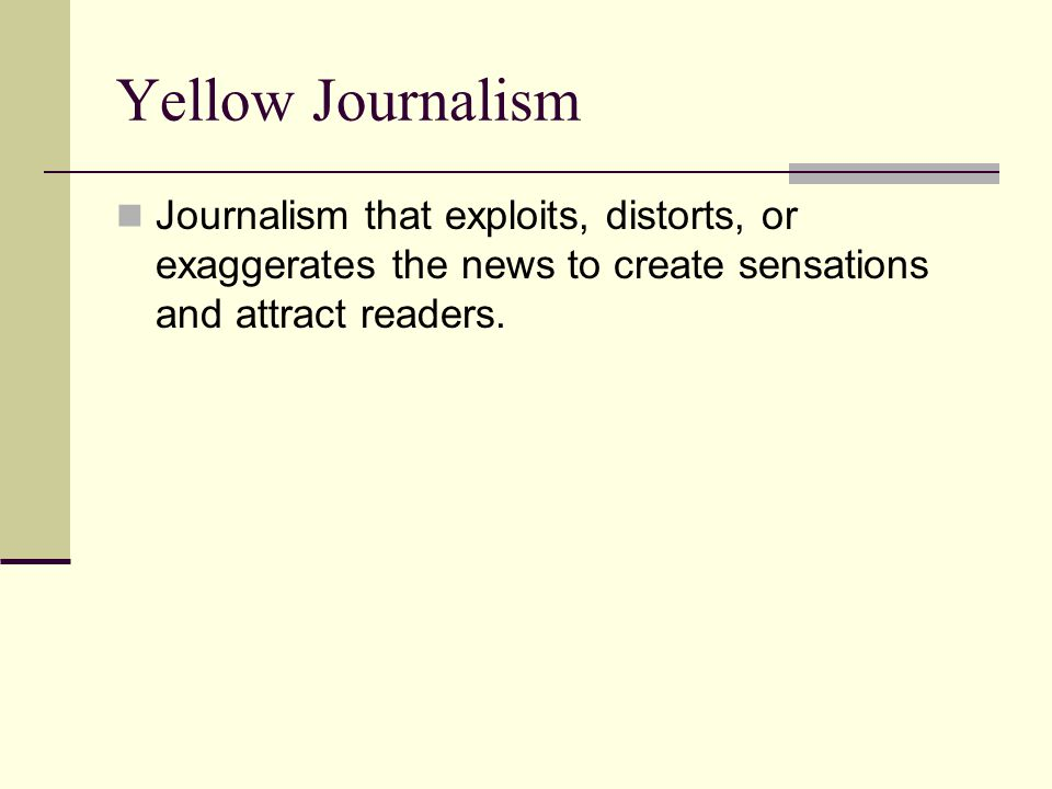 Yellow Journalism Journalism that exploits, distorts, or exaggerates the news to create sensations and attract readers.