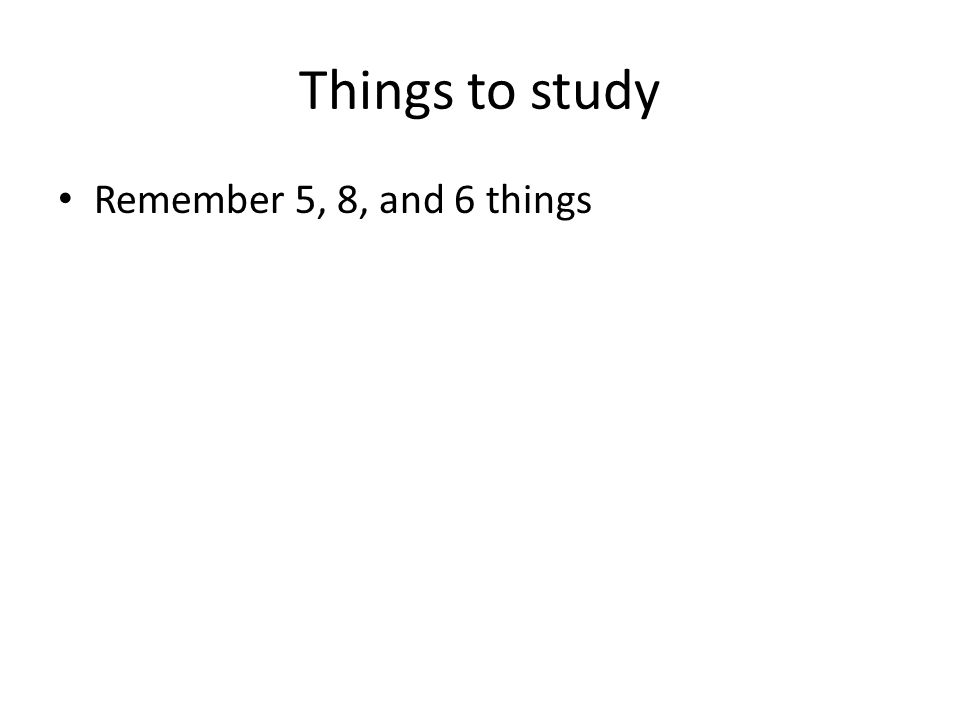 Things to study Remember 5, 8, and 6 things