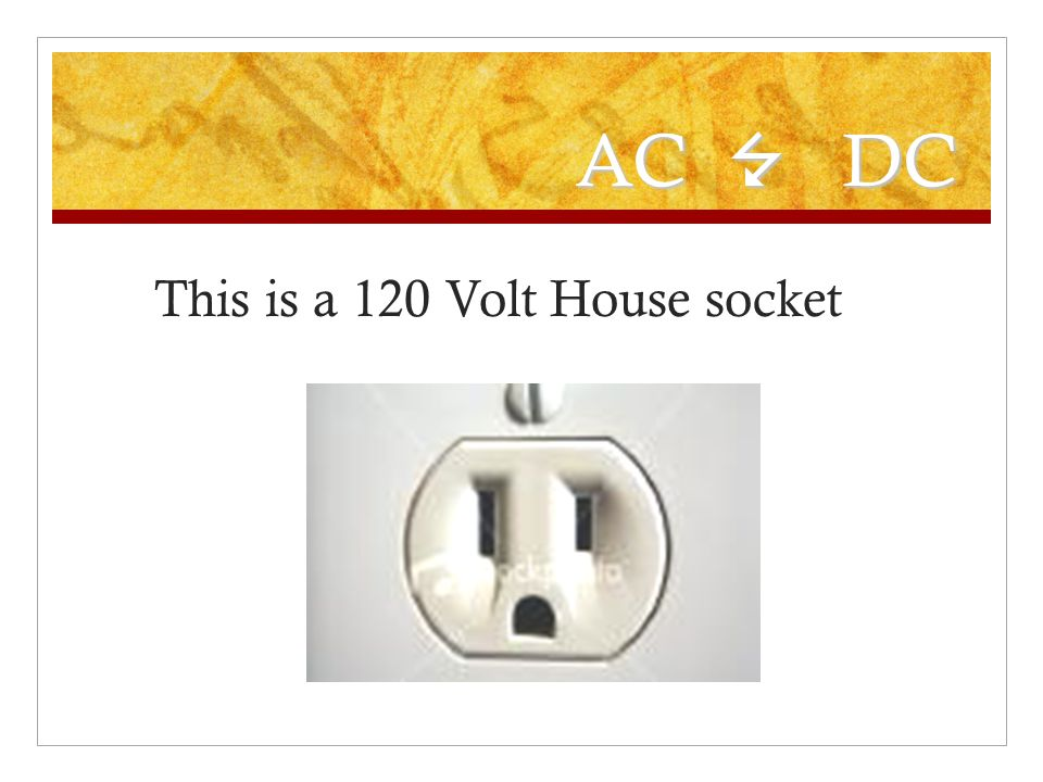 AC 7 DC This is a 120 Volt House socket