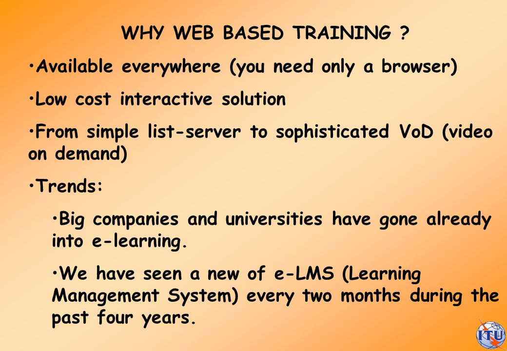 WHY WEB BASED TRAINING Available everywhere (you need only a browser) Low cost interactive solution.