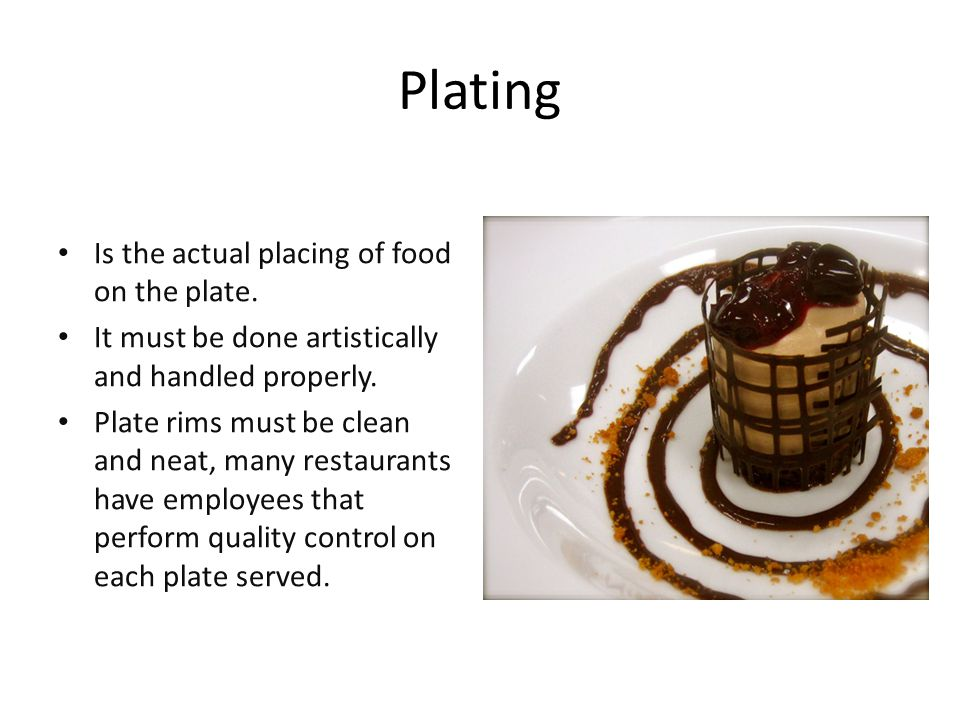 Plating Is the actual placing of food on the plate.