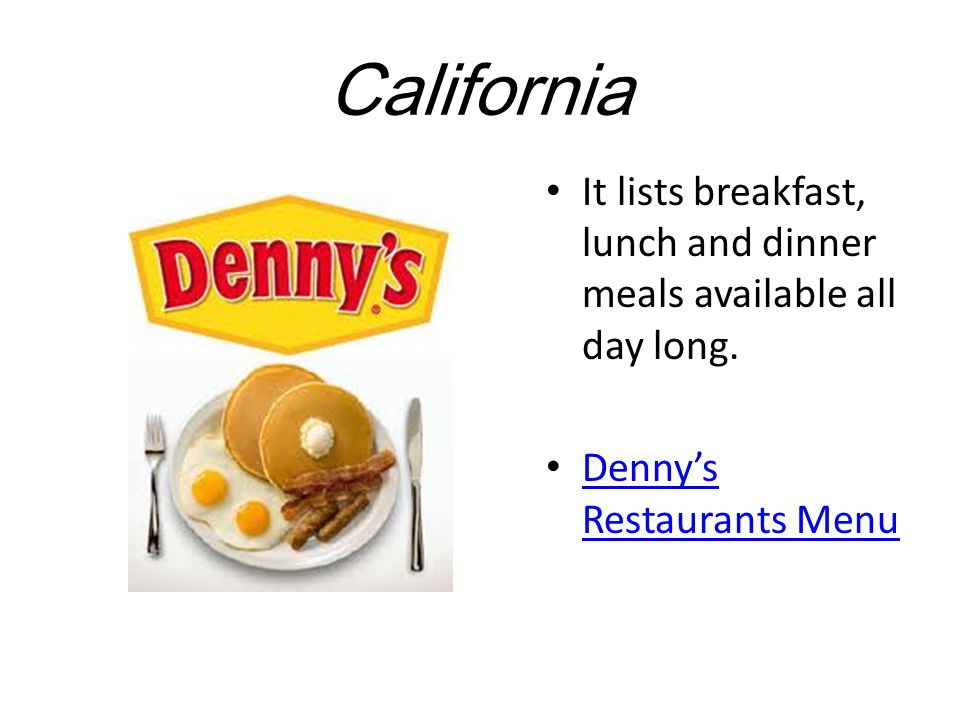 California It lists breakfast, lunch and dinner meals available all day long.