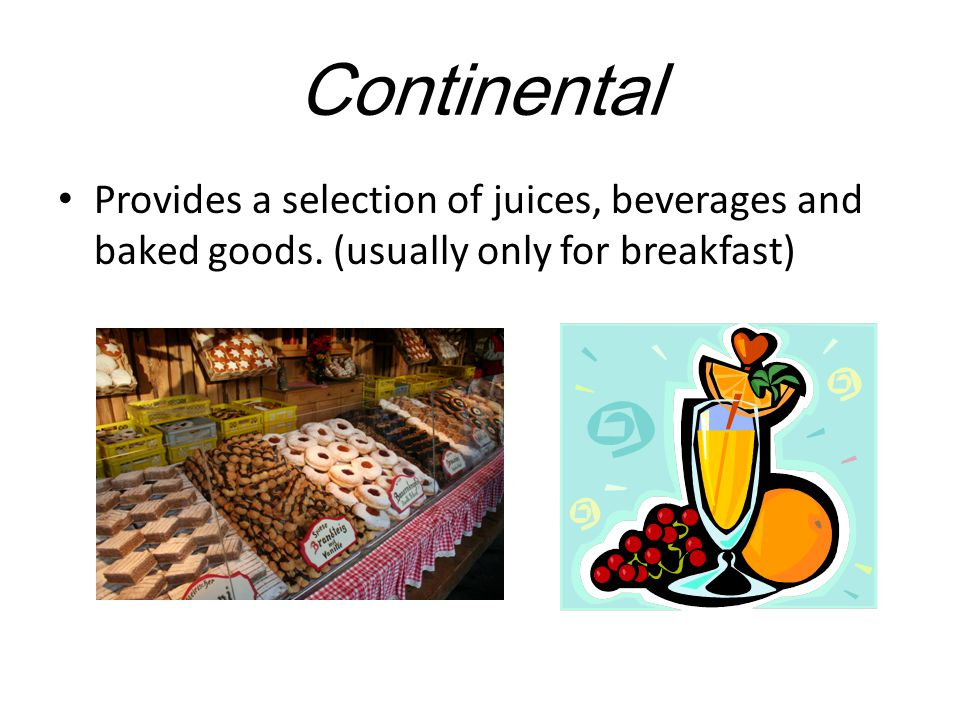 Continental Provides a selection of juices, beverages and baked goods. (usually only for breakfast)