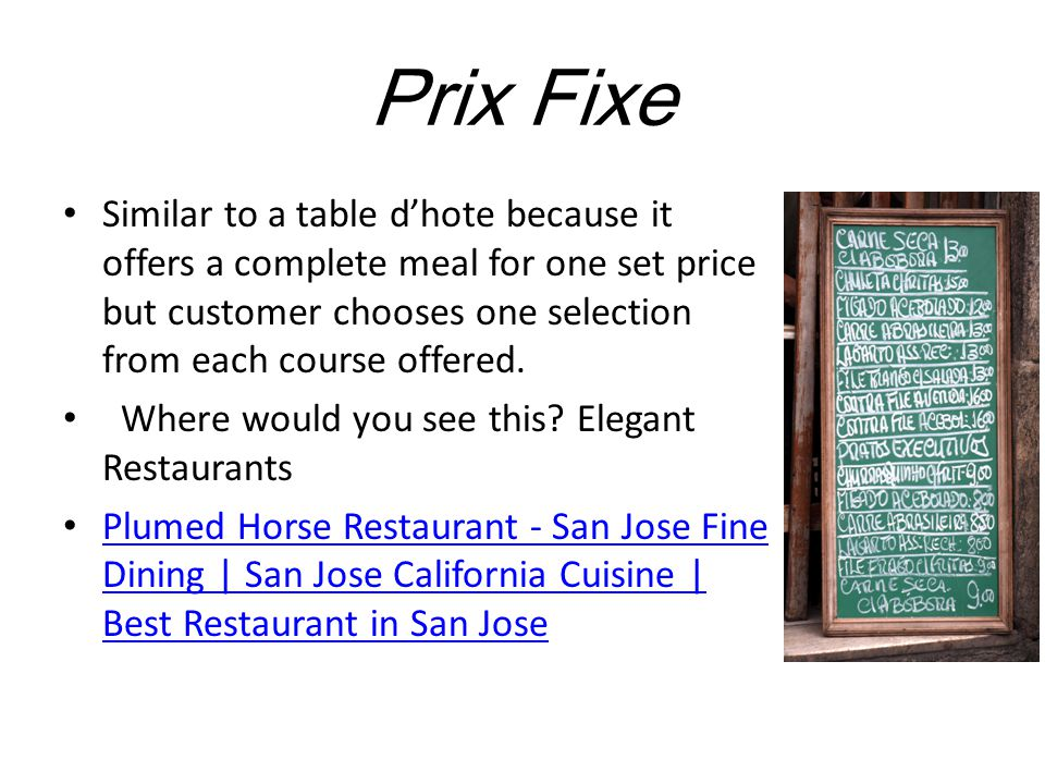 Prix Fixe Similar to a table d'hote because it offers a complete meal for one set price but customer chooses one selection from each course offered.