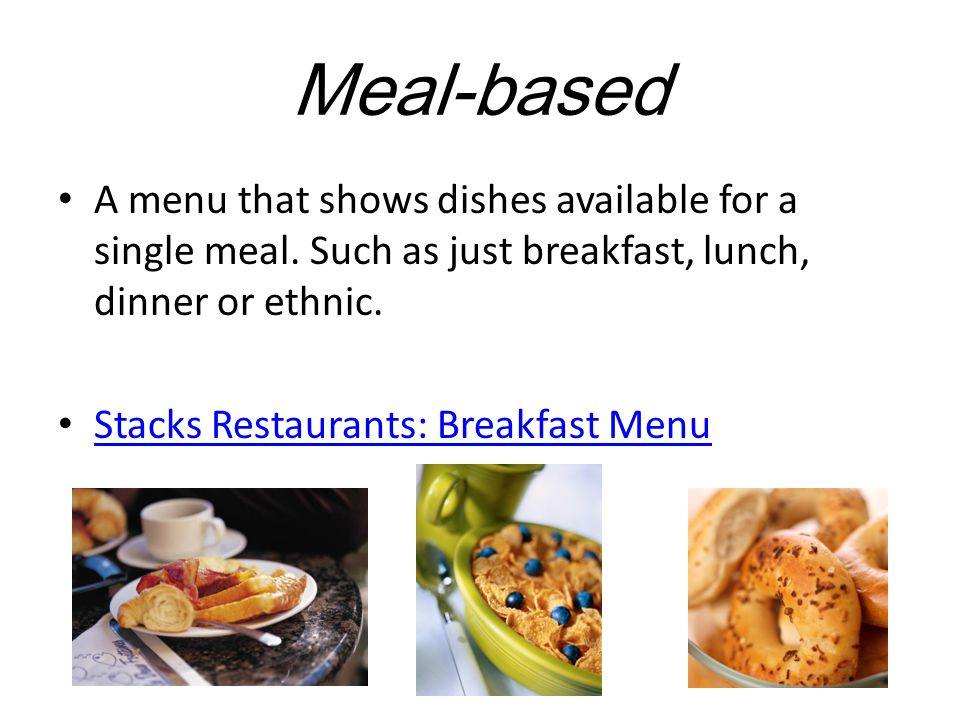 Meal-based A menu that shows dishes available for a single meal. Such as just breakfast, lunch, dinner or ethnic.