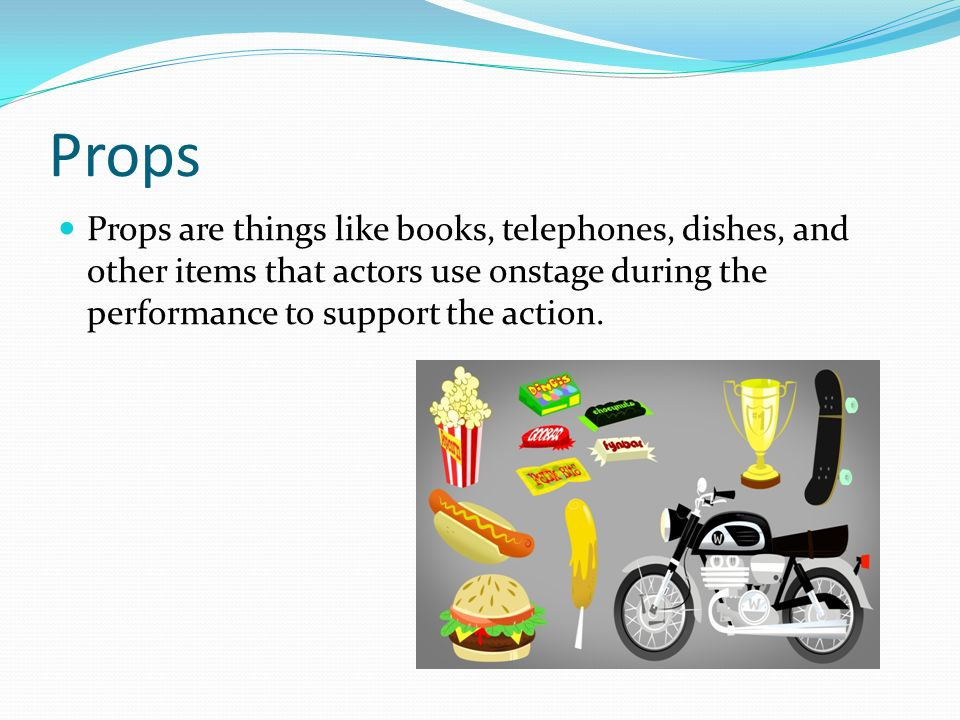 Props Props are things like books, telephones, dishes, and other items that actors use onstage during the performance to support the action.