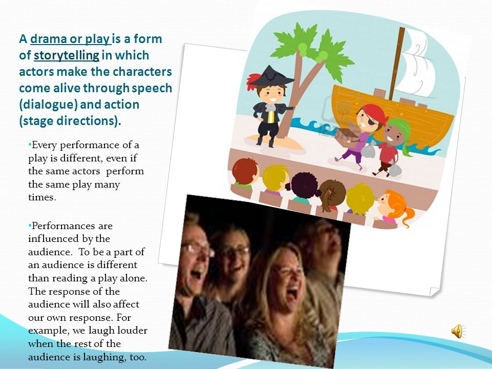 A drama or play is a form of storytelling in which actors make the characters come alive through speech (dialogue) and action (stage directions).
