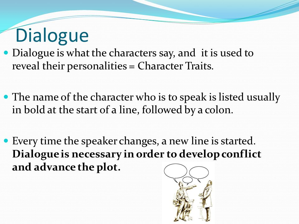 Dialogue Dialogue is what the characters say, and it is used to reveal their personalities = Character Traits.