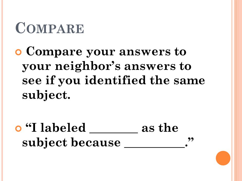 Compare Compare your answers to your neighbor's answers to see if you identified the same subject.