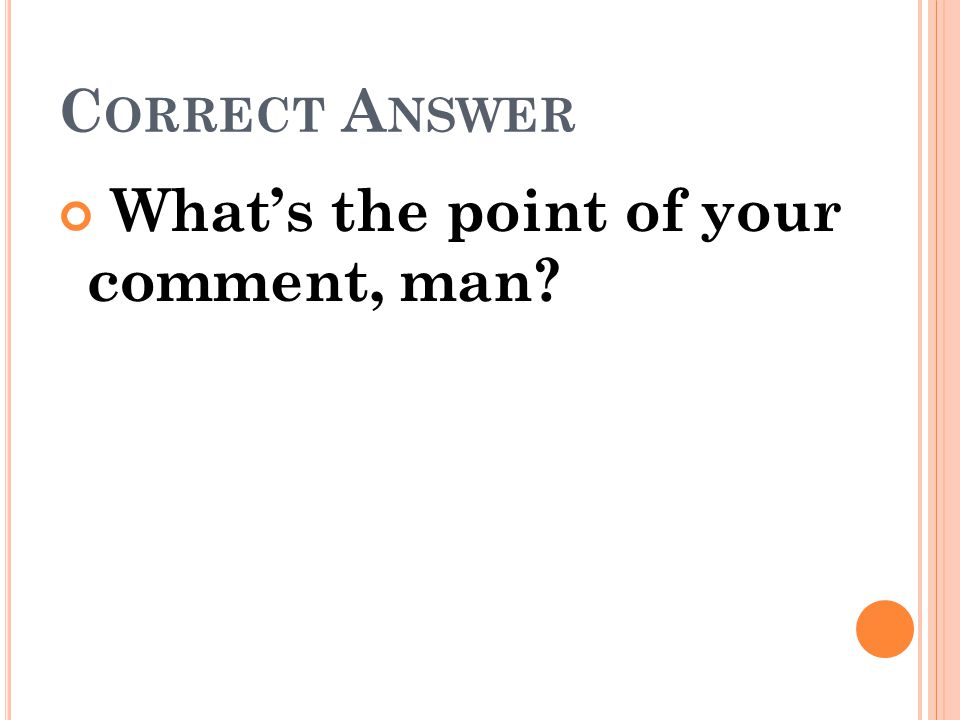 Correct Answer What's the point of your comment, man