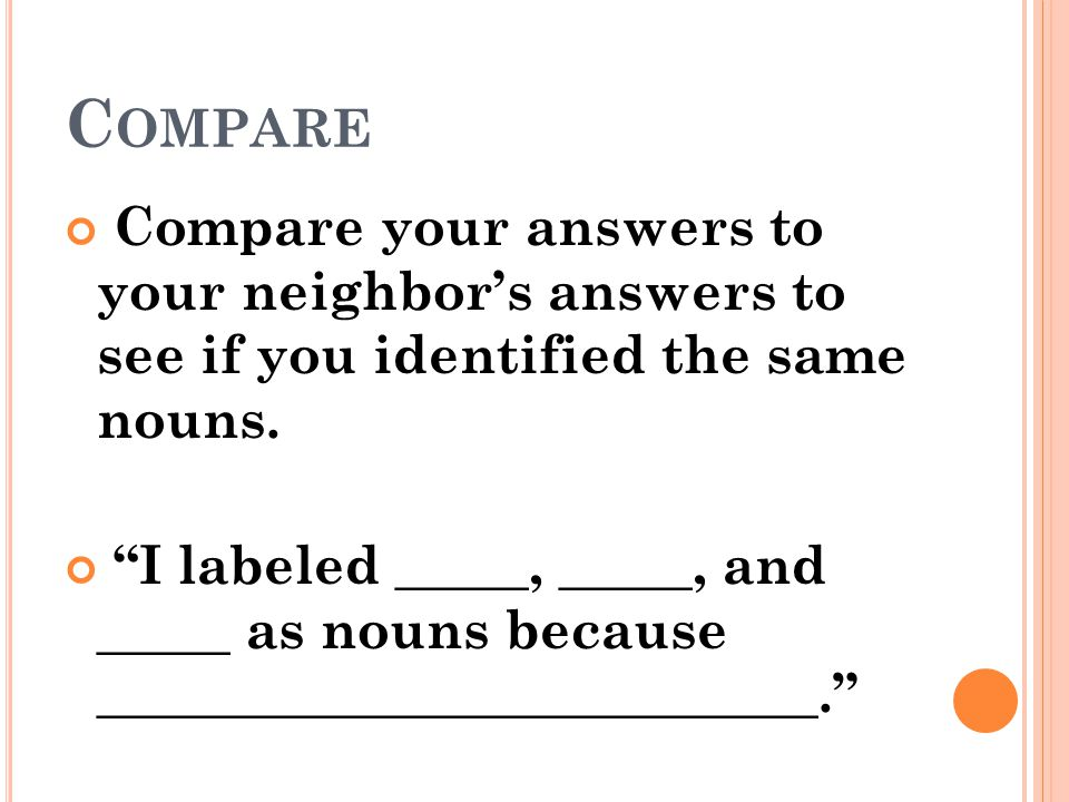 Compare Compare your answers to your neighbor's answers to see if you identified the same nouns.