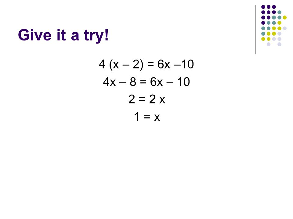 Give it a try! 4 (x – 2) = 6x –10 4x – 8 = 6x – 10 2 = 2 x 1 = x