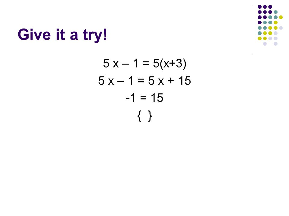 Give it a try! 5 x – 1 = 5(x+3) 5 x – 1 = 5 x = 15 { }