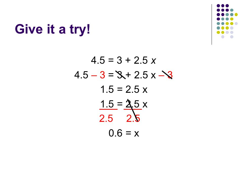Give it a try! 4.5 = x 4.5 – 3 = x – = 2.5 x