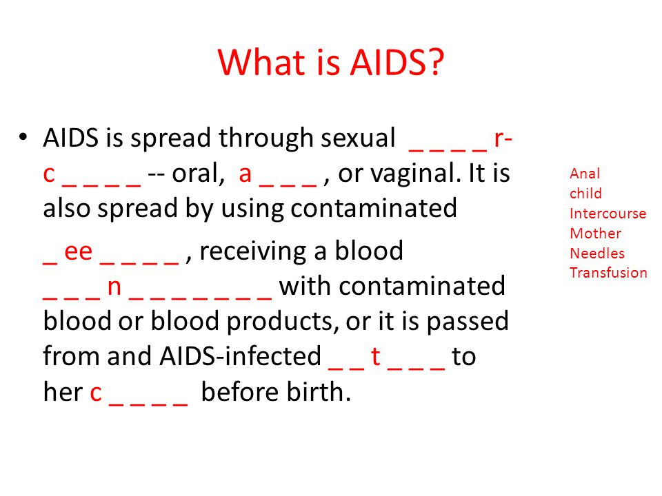 What is AIDS AIDS is spread through sexual _ _ _ _ r- c _ _ _ _ -- oral, a _ _ _ , or vaginal. It is also spread by using contaminated.