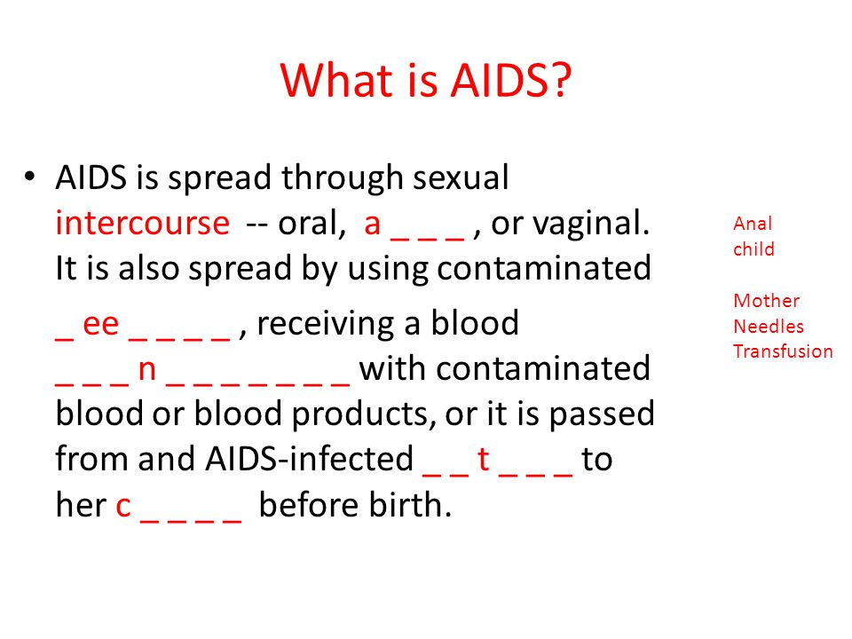 What is AIDS AIDS is spread through sexual intercourse -- oral, a _ _ _ , or vaginal. It is also spread by using contaminated.