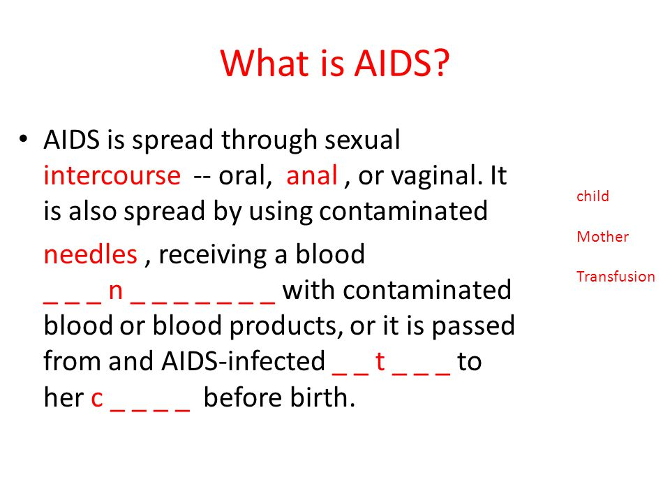 What is AIDS AIDS is spread through sexual intercourse -- oral, anal , or vaginal. It is also spread by using contaminated.