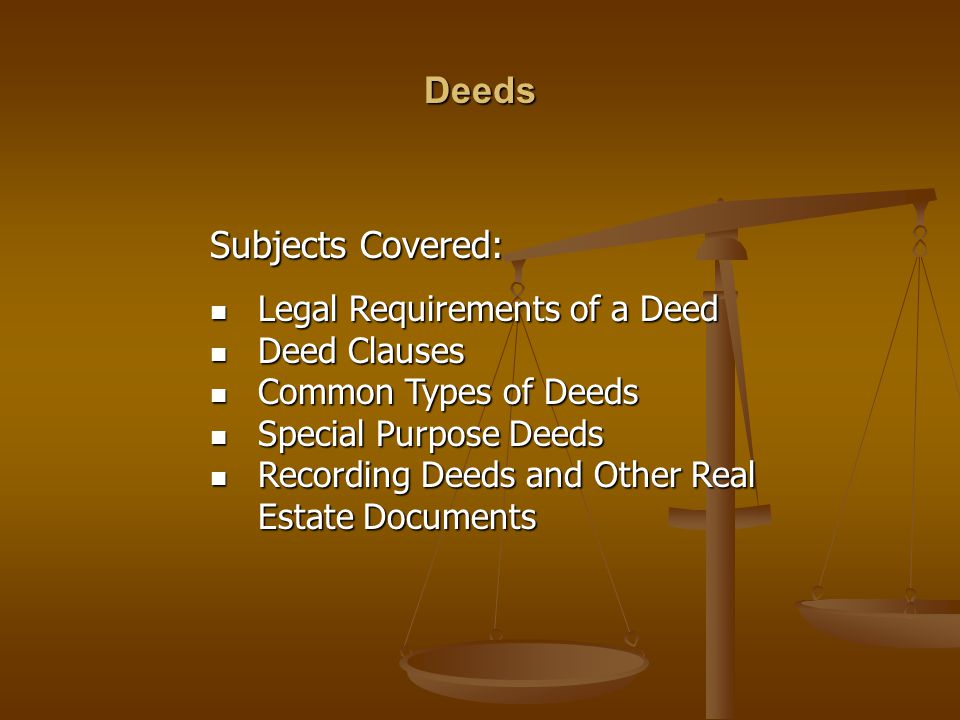Deeds Subjects Covered: Legal Requirements of a Deed Deed Clauses