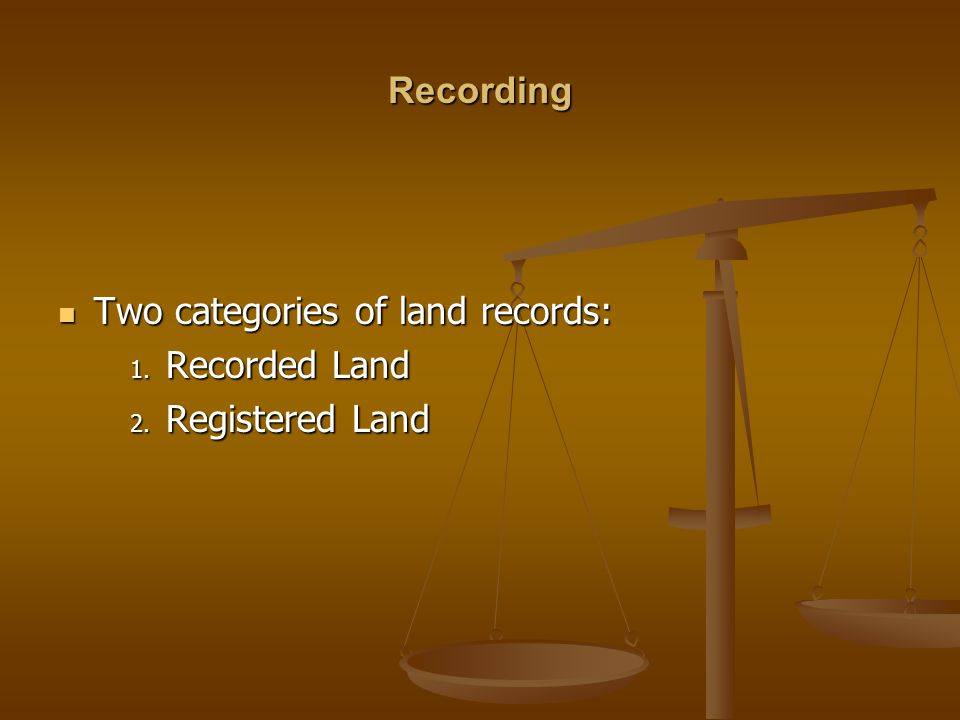 Recording Two categories of land records: Recorded Land Registered Land