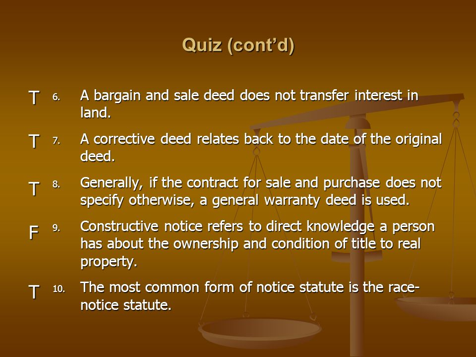 Quiz (cont'd) A bargain and sale deed does not transfer interest in land. A corrective deed relates back to the date of the original deed.