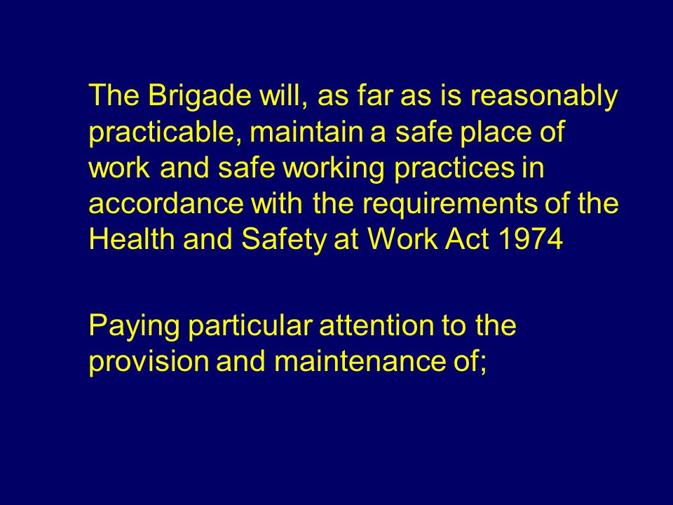 The Brigade will, as far as is reasonably practicable, maintain a safe place of work and safe working practices in accordance with the requirements of the Health and Safety at Work Act 1974