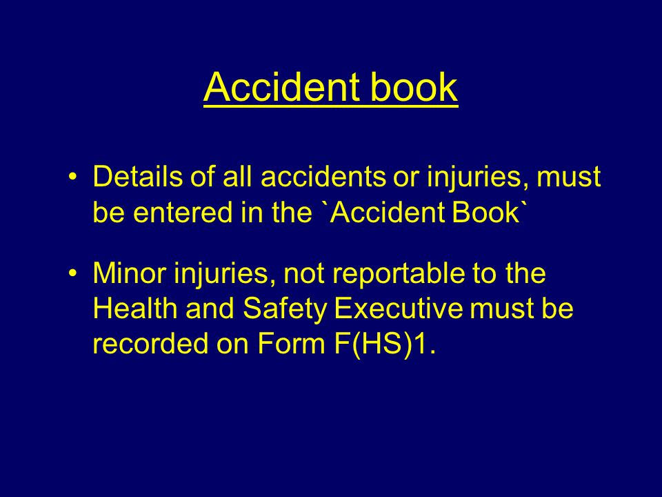 Accident book Details of all accidents or injuries, must be entered in the `Accident Book`