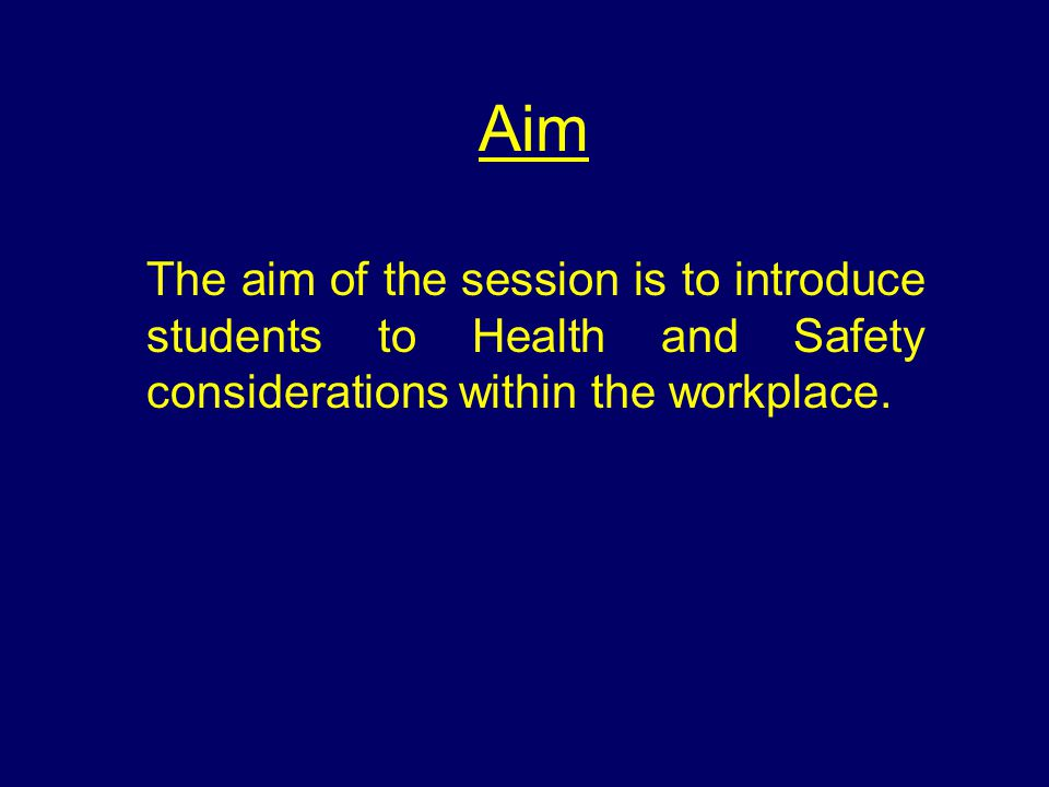 Aim The aim of the session is to introduce students to Health and Safety considerations within the workplace.