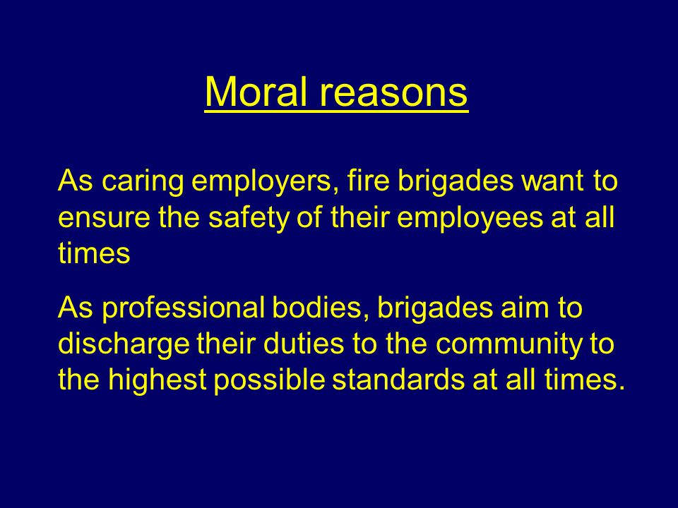 Moral reasons As caring employers, fire brigades want to ensure the safety of their employees at all times.