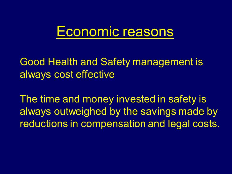 Economic reasons Good Health and Safety management is always cost effective.