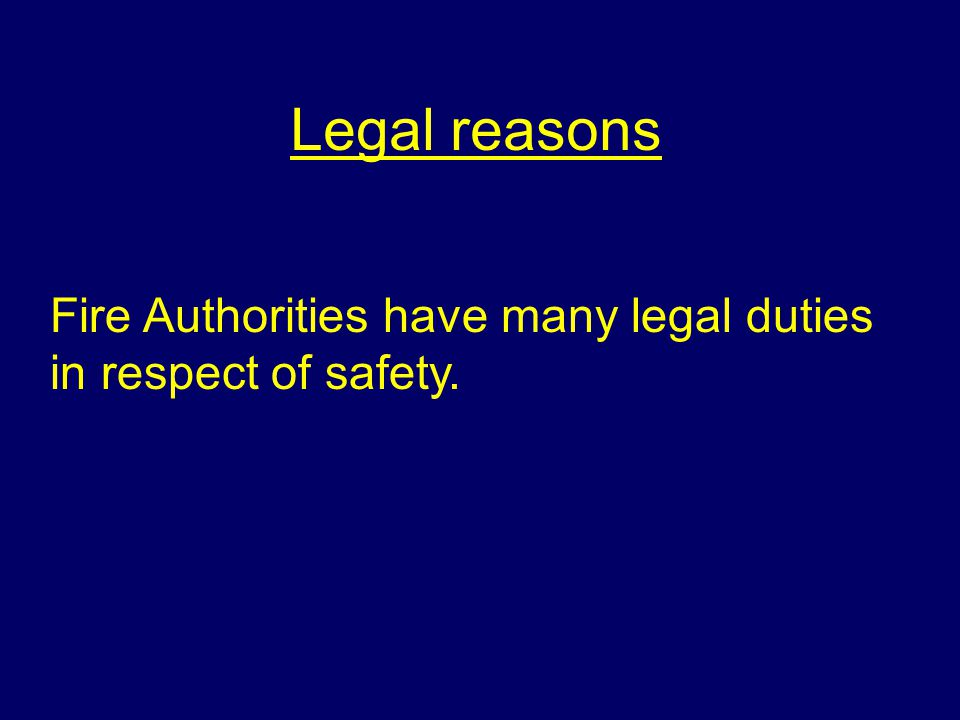 Legal reasons Fire Authorities have many legal duties in respect of safety.