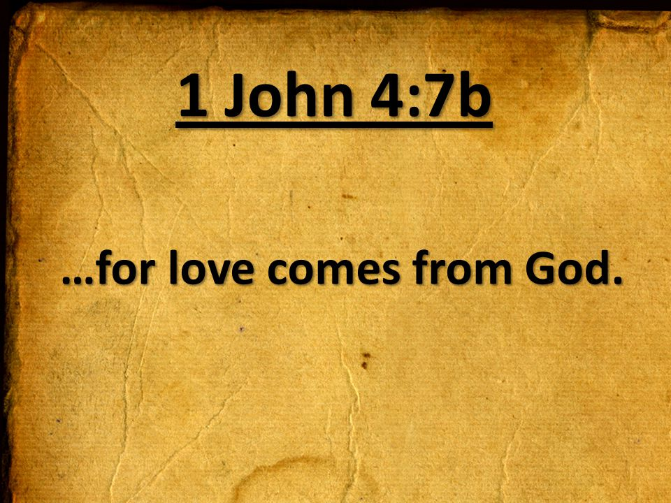 …for love comes from God.