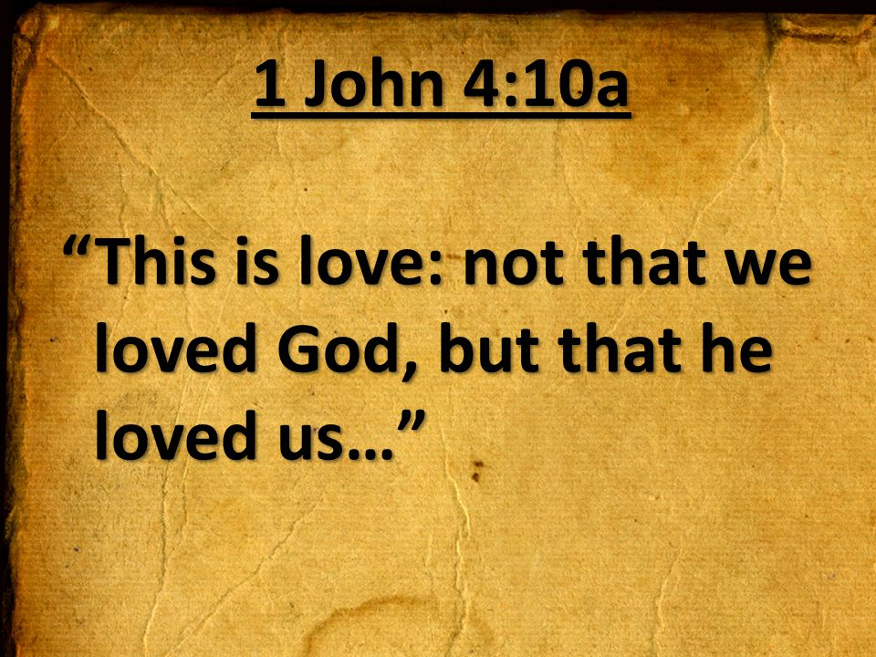 1 John 4:10a This is love: not that we loved God, but that he loved us…