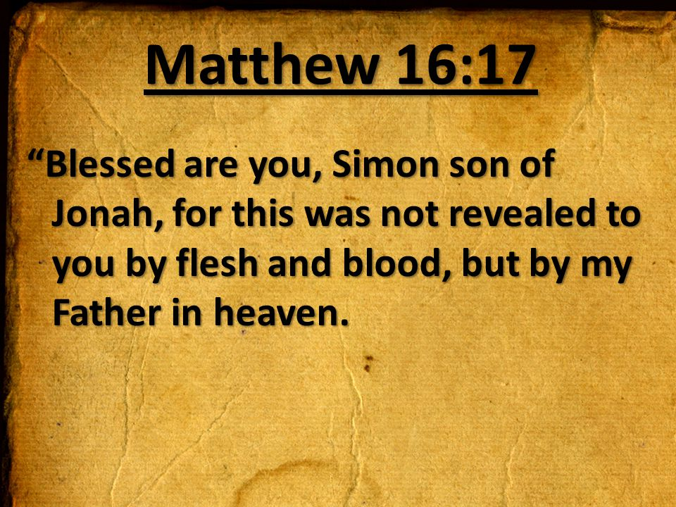 Matthew 16:17 Blessed are you, Simon son of Jonah, for this was not revealed to you by flesh and blood, but by my Father in heaven.