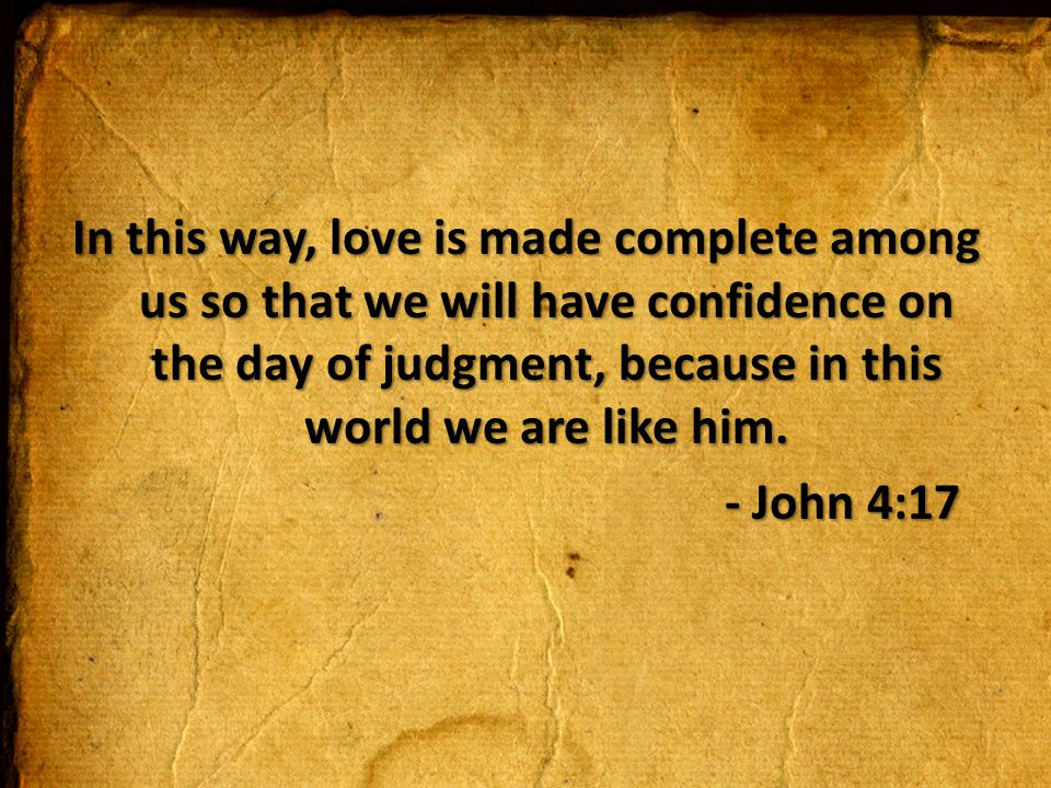 In this way, love is made complete among us so that we will have confidence on the day of judgment, because in this world we are like him.