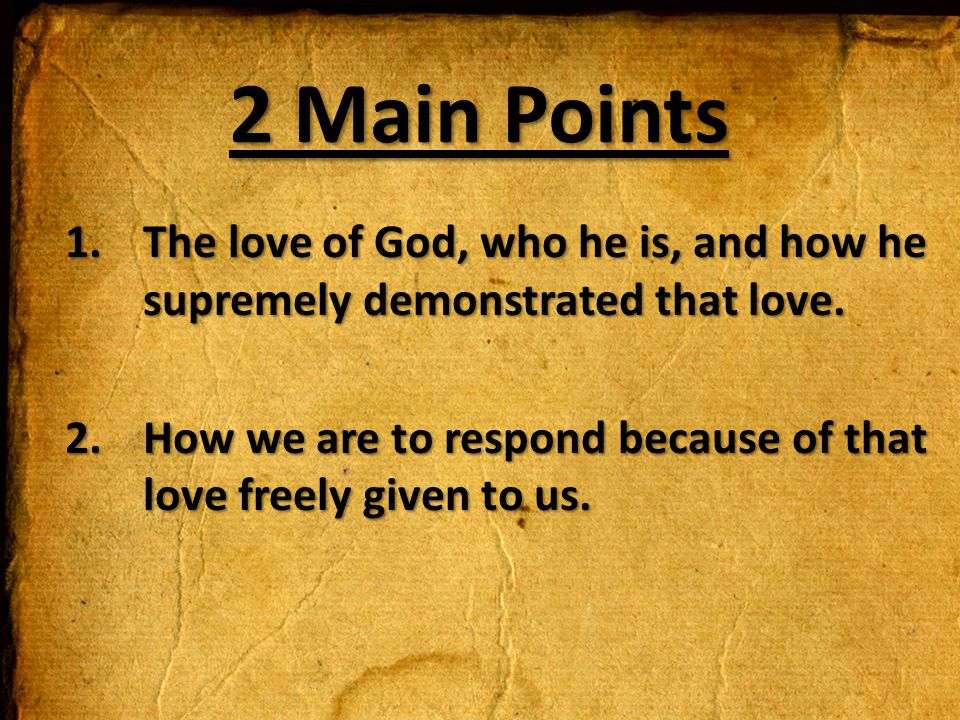 2 Main Points The love of God, who he is, and how he supremely demonstrated that love.