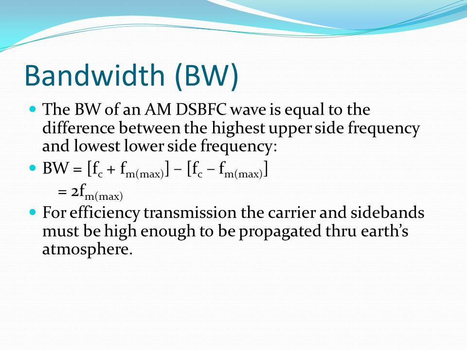 Bandwidth (BW) The BW of an AM DSBFC wave is equal to the difference between the highest upper side frequency and lowest lower side frequency: