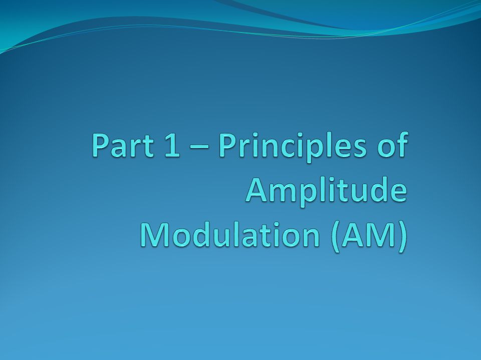 Part 1 – Principles of Amplitude Modulation (AM)