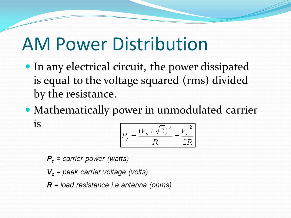 AM Power Distribution In any electrical circuit, the power dissipated is equal to the voltage squared (rms) divided by the resistance.