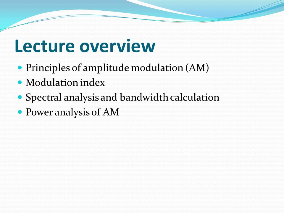 Lecture overview Principles of amplitude modulation (AM)