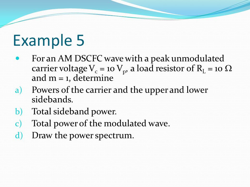 Example 5 For an AM DSCFC wave with a peak unmodulated carrier voltage Vc = 10 Vp, a load resistor of RL = 10  and m = 1, determine.