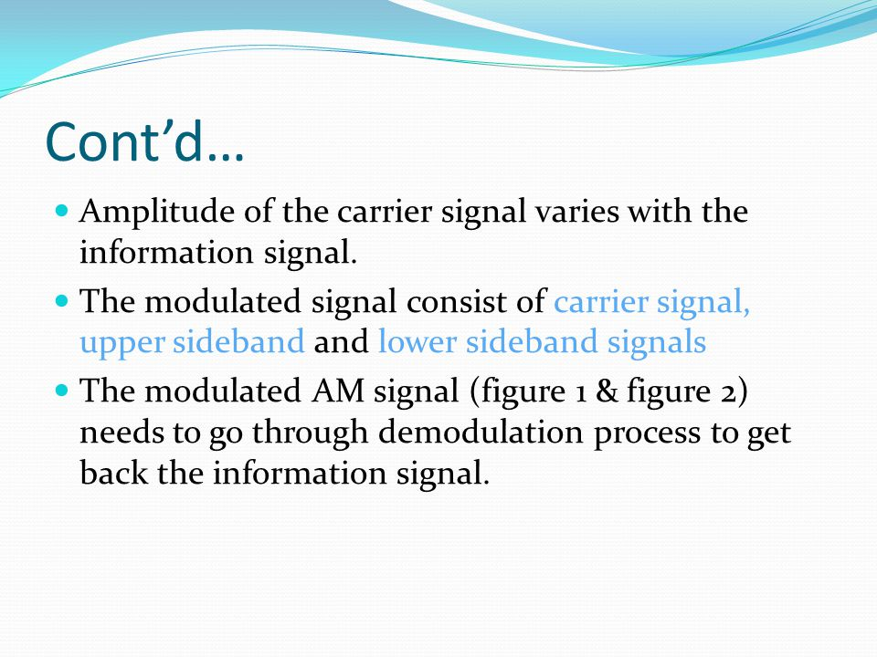 Cont'd… Amplitude of the carrier signal varies with the information signal.