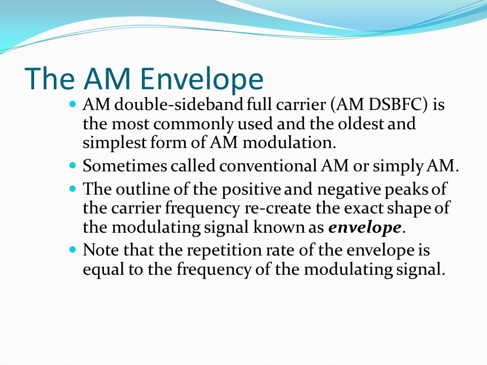The AM Envelope AM double-sideband full carrier (AM DSBFC) is the most commonly used and the oldest and simplest form of AM modulation.