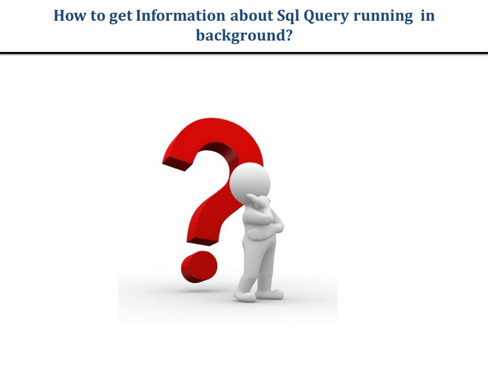 How to get Information about Sql Query running in background