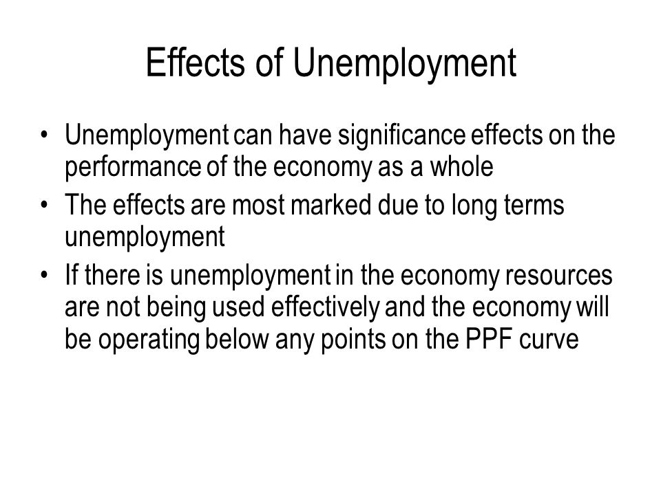 effects of unemployment on economy Yes, the unemployment rate can be too low the us economy added more than 2 million jobs in 2017 as the employment situation continued to shine under the first year of donald trump's presidency.