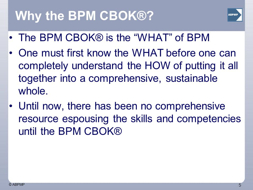 Why the BPM CBOK® The BPM CBOK® is the WHAT of BPM