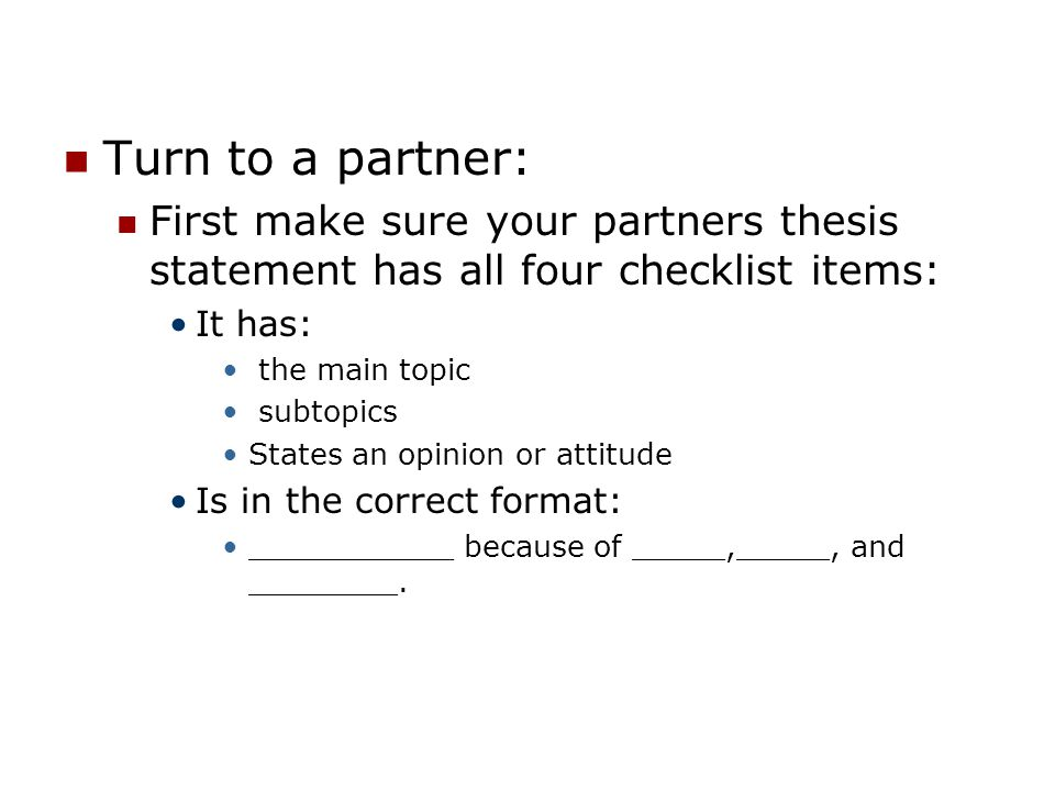Turn to a partner: First make sure your partners thesis statement has all four checklist items: It has: