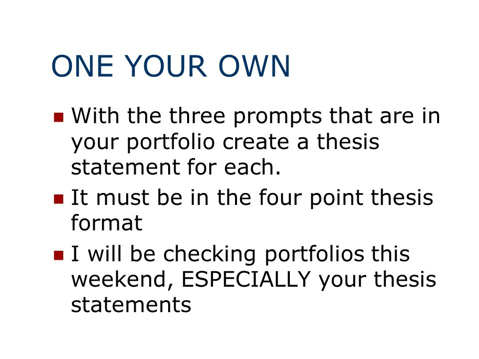 ONE YOUR OWN With the three prompts that are in your portfolio create a thesis statement for each. It must be in the four point thesis format.