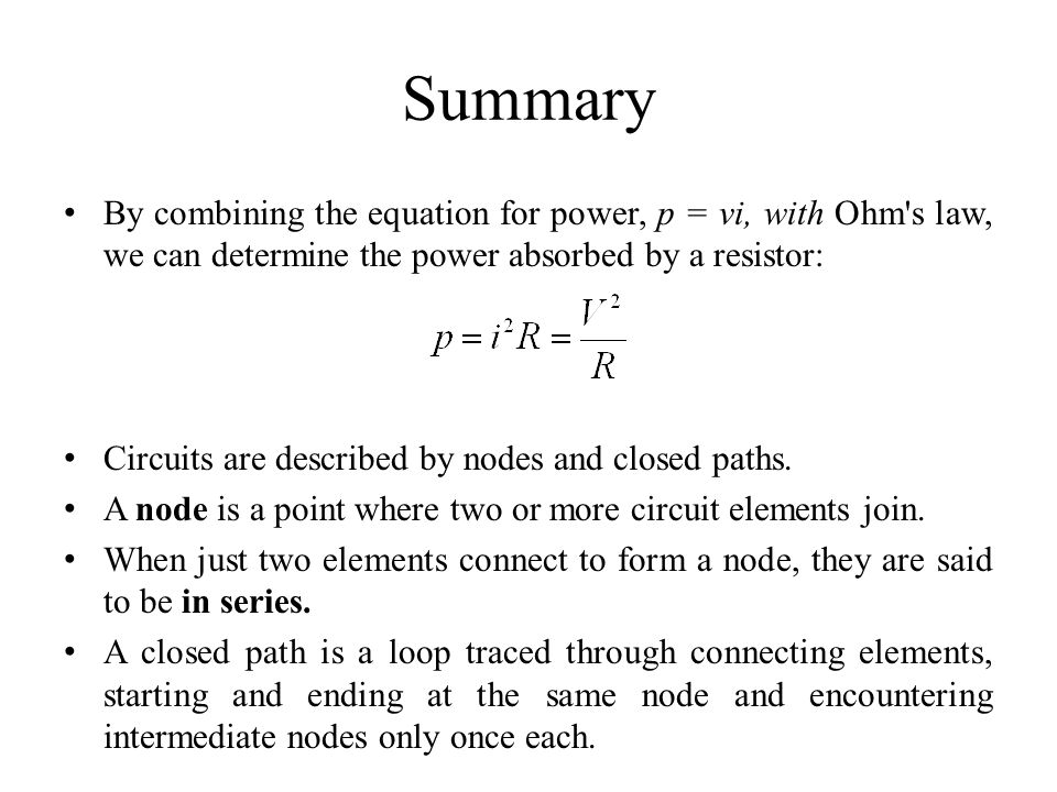 Summary By combining the equation for power, p = vi, with Ohm s law, we can determine the power absorbed by a resistor: