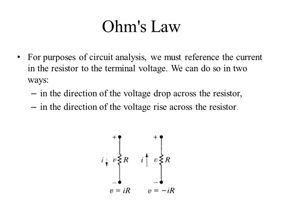 Ohm s Law For purposes of circuit analysis, we must reference the current in the resistor to the terminal voltage. We can do so in two ways: