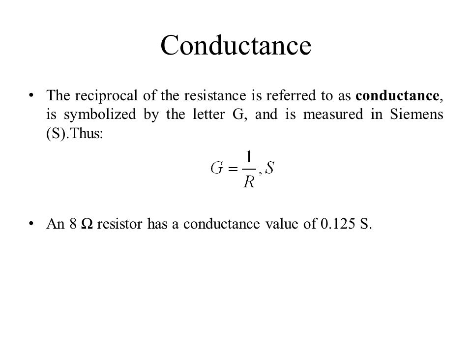 Conductance The reciprocal of the resistance is referred to as conductance, is symbolized by the letter G, and is measured in Siemens (S).Thus: